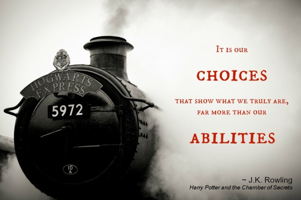 """It is our choices, Harry, that show what we truly are, far more than our abilities.""  ― J.K. Rowling, Harry Potter and the Chamber of Secrets"